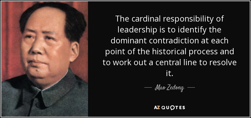 The cardinal responsibility of leadership is to identify the dominant contradiction at each point of the historical process and to work out a central line to resolve it. - Mao Zedong