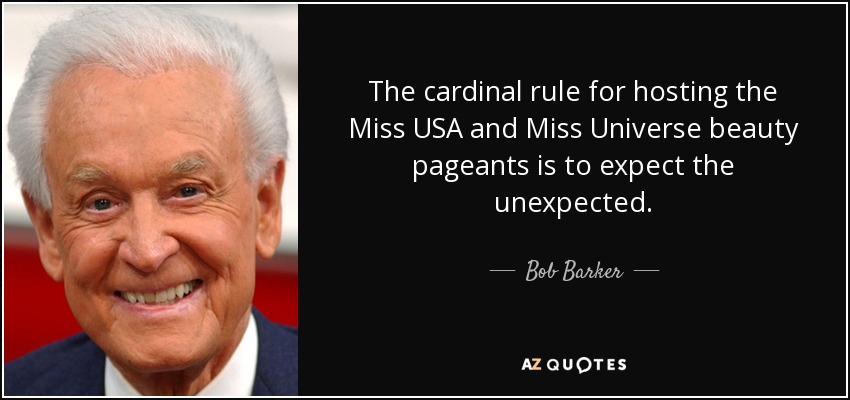 The cardinal rule for hosting the Miss USA and Miss Universe beauty pageants is to expect the unexpected. - Bob Barker