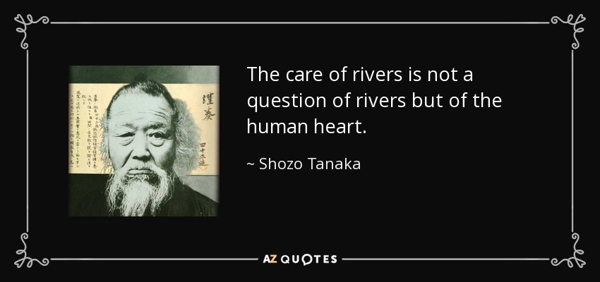 The care of rivers is not a question of rivers but of the human heart. - Shozo Tanaka