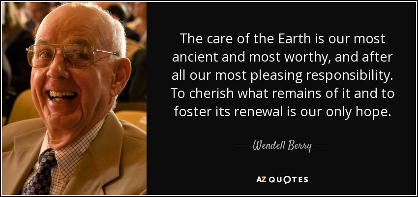 The care of the Earth is our most ancient and most worthy, and after all our most pleasing responsibility. To cherish what remains of it and to foster its renewal is our only hope. - Wendell Berry
