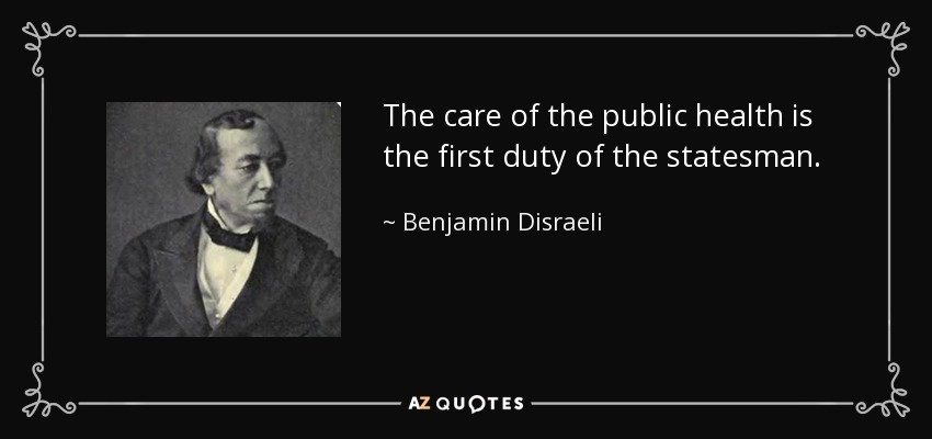 The care of the public health is the first duty of the statesman. - Benjamin Disraeli