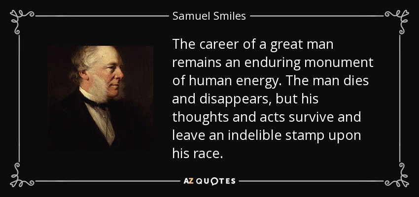 The career of a great man remains an enduring monument of human energy. The man dies and disappears, but his thoughts and acts survive and leave an indelible stamp upon his race. - Samuel Smiles