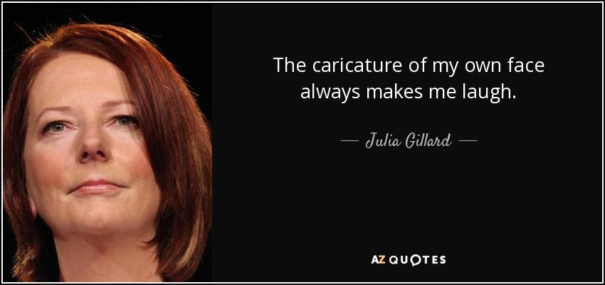The caricature of my own face always makes me laugh. - Julia Gillard