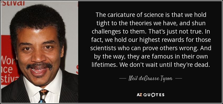 The caricature of science is that we hold tight to the theories we have, and shun challenges to them. That's just not true. In fact, we hold our highest rewards for those scientists who can prove others wrong. And by the way, they are famous in their own lifetimes. We don't wait until they're dead. - Neil deGrasse Tyson