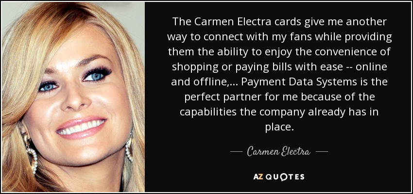 The Carmen Electra cards give me another way to connect with my fans while providing them the ability to enjoy the convenience of shopping or paying bills with ease -- online and offline, ... Payment Data Systems is the perfect partner for me because of the capabilities the company already has in place. - Carmen Electra