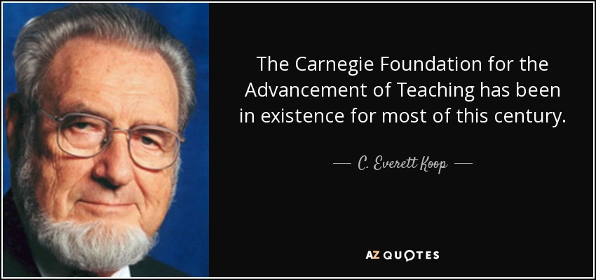 The Carnegie Foundation for the Advancement of Teaching has been in existence for most of this century. - C. Everett Koop