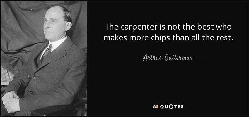 The carpenter is not the best who makes more chips than all the rest. - Arthur Guiterman