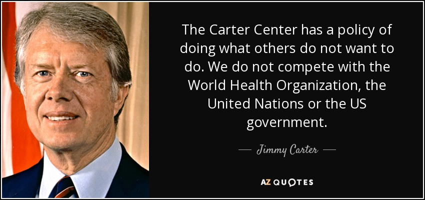 The Carter Center has a policy of doing what others do not want to do. We do not compete with the World Health Organization, the United Nations or the US government. - Jimmy Carter