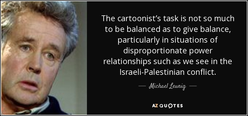 The cartoonist's task is not so much to be balanced as to give balance, particularly in situations of disproportionate power relationships such as we see in the Israeli-Palestinian conflict. - Michael Leunig