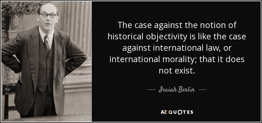 The case against the notion of historical objectivity is like the case against international law, or international morality; that it does not exist. - Isaiah Berlin