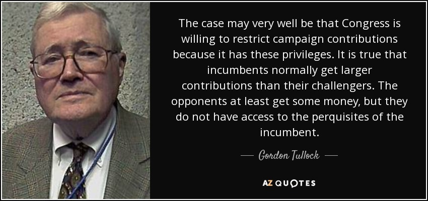 The case may very well be that Congress is willing to restrict campaign contributions because it has these privileges. It is true that incumbents normally get larger contributions than their challengers. The opponents at least get some money, but they do not have access to the perquisites of the incumbent. - Gordon Tullock