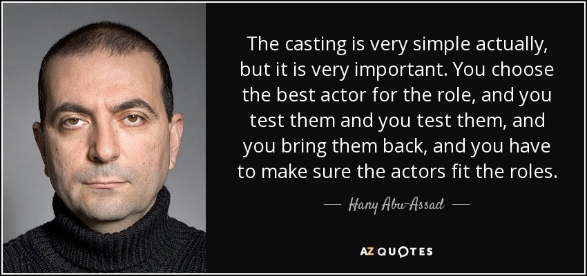 The casting is very simple actually, but it is very important. You choose the best actor for the role, and you test them and you test them, and you bring them back, and you have to make sure the actors fit the roles. - Hany Abu-Assad