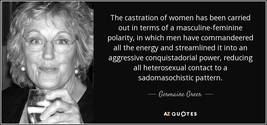 The castration of women has been carried out in terms of a masculine-feminine polarity, in which men have commandeered all the energy and streamlined it into an aggressive conquistadorial power, reducing all heterosexual contact to a sadomasochistic pattern. - Germaine Greer