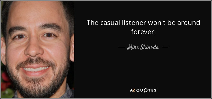 The casual listener won't be around forever. - Mike Shinoda