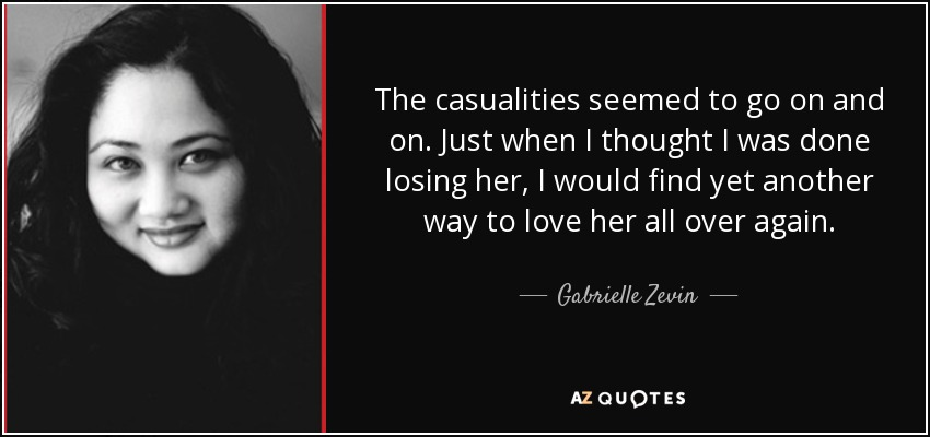 The casualities seemed to go on and on. Just when I thought I was done losing her, I would find yet another way to love her all over again. - Gabrielle Zevin