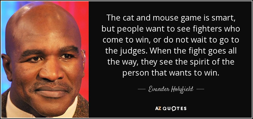 The cat and mouse game is smart, but people want to see fighters who come to win, or do not wait to go to the judges. When the fight goes all the way, they see the spirit of the person that wants to win. - Evander Holyfield