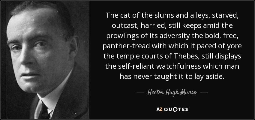 The cat of the slums and alleys, starved, outcast, harried, still keeps amid the prowlings of its adversity the bold, free, panther-tread with which it paced of yore the temple courts of Thebes, still displays the self-reliant watchfulness which man has never taught it to lay aside. - Hector Hugh Munro
