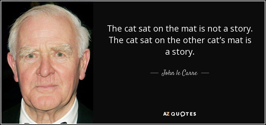 The cat sat on the mat is not a story. The cat sat on the other cat's mat is a story. - John le Carre