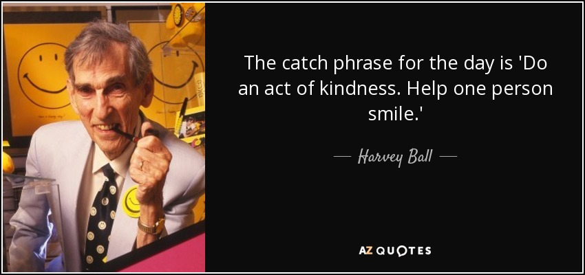 The catch phrase for the day is 'Do an act of kindness. Help one person smile.' - Harvey Ball