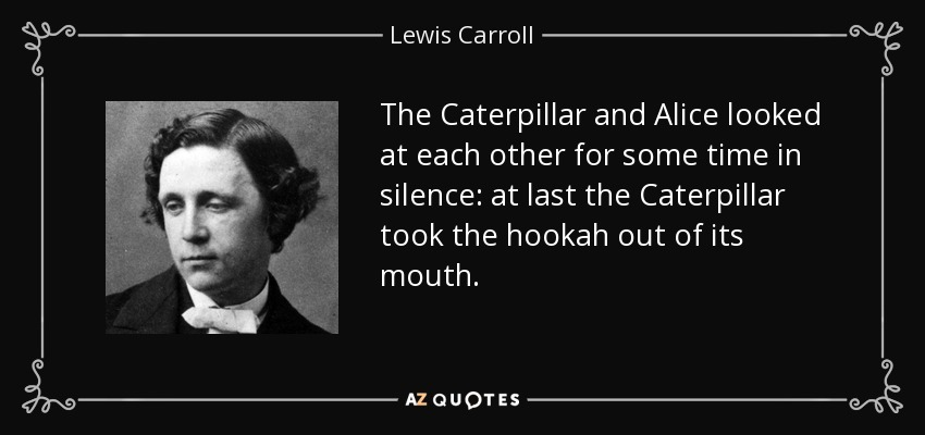 The Caterpillar and Alice looked at each other for some time in silence: at last the Caterpillar took the hookah out of its mouth. - Lewis Carroll