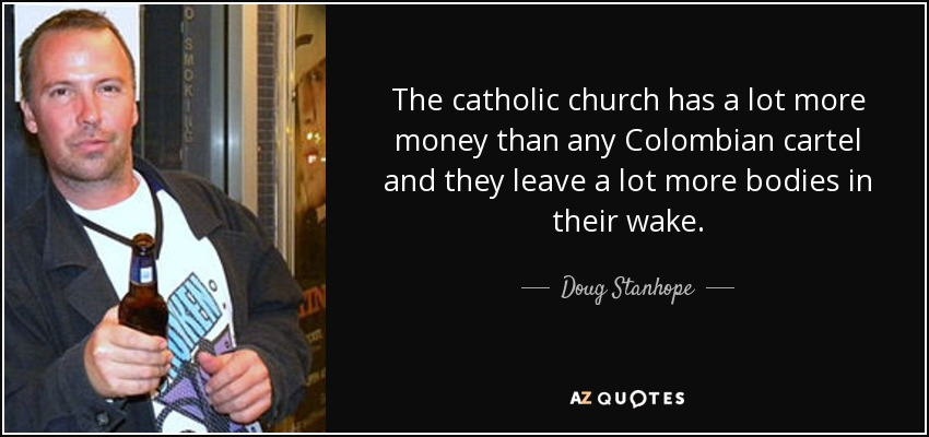 The catholic church has a lot more money than any Colombian cartel and they leave a lot more bodies in their wake. - Doug Stanhope