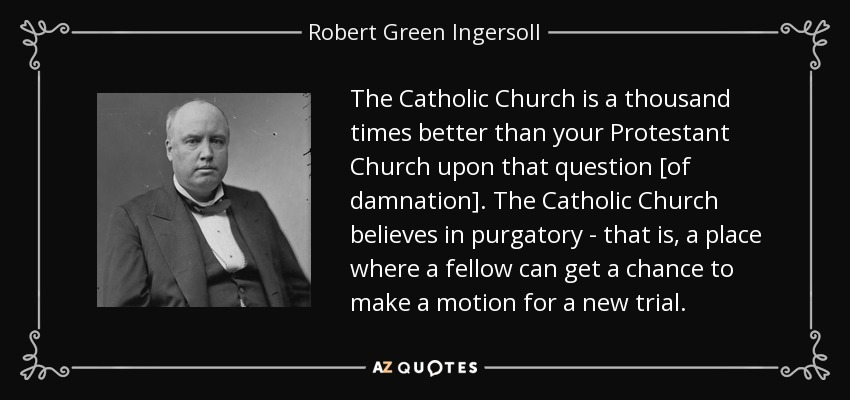 The Catholic Church is a thousand times better than your Protestant Church upon that question [of damnation]. The Catholic Church believes in purgatory - that is, a place where a fellow can get a chance to make a motion for a new trial. - Robert Green Ingersoll