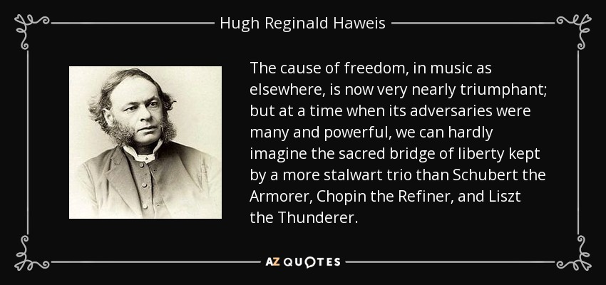 The cause of freedom, in music as elsewhere, is now very nearly triumphant; but at a time when its adversaries were many and powerful, we can hardly imagine the sacred bridge of liberty kept by a more stalwart trio than Schubert the Armorer, Chopin the Refiner, and Liszt the Thunderer. - Hugh Reginald Haweis