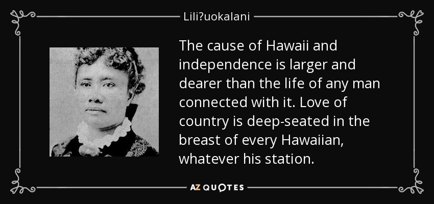 The cause of Hawaii and independence is larger and dearer than the life of any man connected with it. Love of country is deep-seated in the breast of every Hawaiian, whatever his station. - Liliʻuokalani
