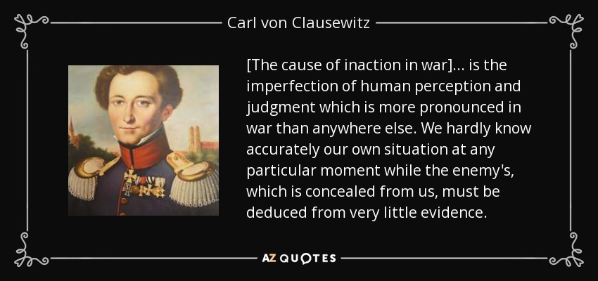 [The cause of inaction in war] ... is the imperfection of human perception and judgment which is more pronounced in war than anywhere else. We hardly know accurately our own situation at any particular moment while the enemy's, which is concealed from us, must be deduced from very little evidence. - Carl von Clausewitz