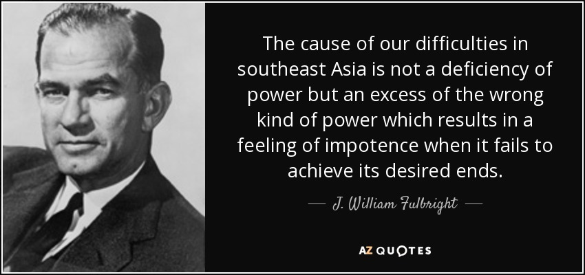 The cause of our difficulties in southeast Asia is not a deficiency of power but an excess of the wrong kind of power which results in a feeling of impotence when it fails to achieve its desired ends. - J. William Fulbright