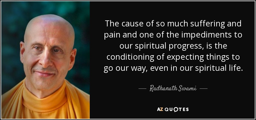 The cause of so much suffering and pain and one of the impediments to our spiritual progress, is the conditioning of expecting things to go our way, even in our spiritual life. - Radhanath Swami
