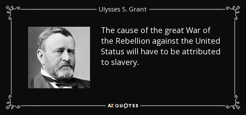 The cause of the great War of the Rebellion against the United Status will have to be attributed to slavery. - Ulysses S. Grant