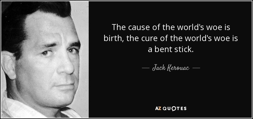 The cause of the world's woe is birth, the cure of the world's woe is a bent stick. - Jack Kerouac