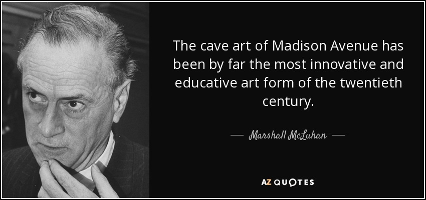 The cave art of Madison Avenue has been by far the most innovative and educative art form of the twentieth century. - Marshall McLuhan