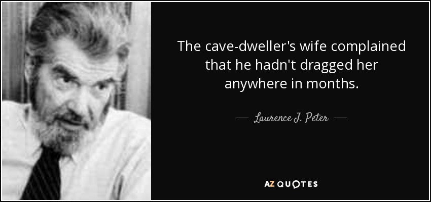 The cave-dweller's wife complained that he hadn't dragged her anywhere in months. - Laurence J. Peter