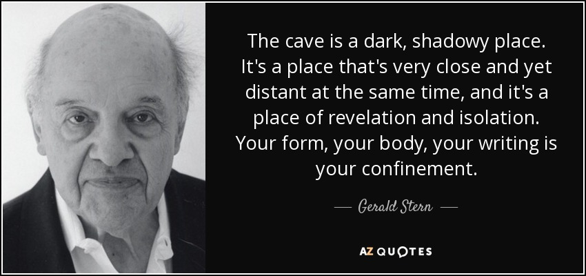 The cave is a dark, shadowy place. It's a place that's very close and yet distant at the same time, and it's a place of revelation and isolation. Your form, your body, your writing is your confinement. - Gerald Stern