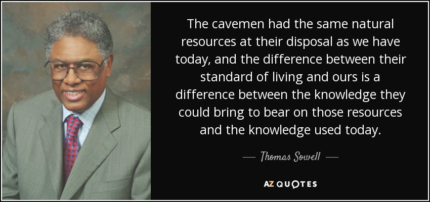 The cavemen had the same natural resources at their disposal as we have today, and the difference between their standard of living and ours is a difference between the knowledge they could bring to bear on those resources and the knowledge used today. - Thomas Sowell