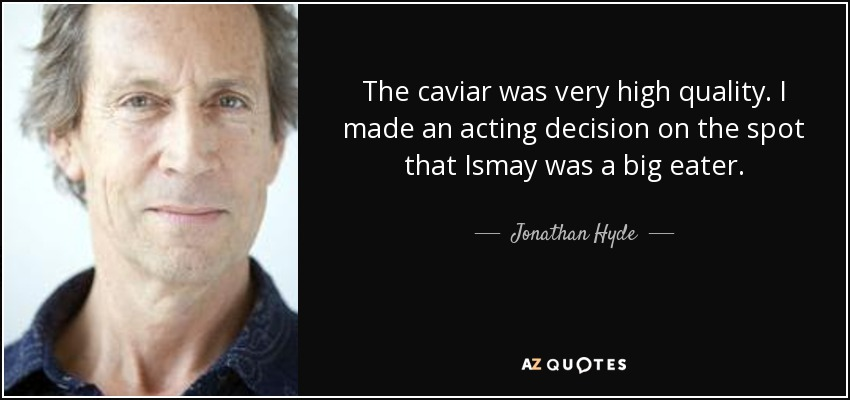 The caviar was very high quality. I made an acting decision on the spot that Ismay was a big eater. - Jonathan Hyde