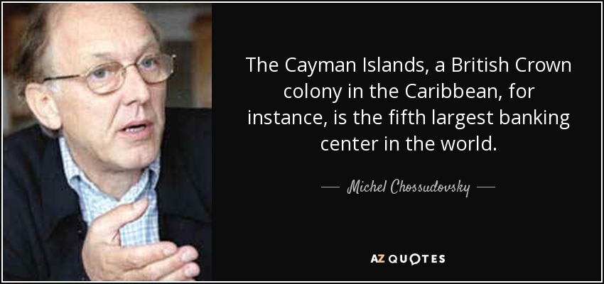 The Cayman Islands, a British Crown colony in the Caribbean, for instance, is the fifth largest banking center in the world. - Michel Chossudovsky