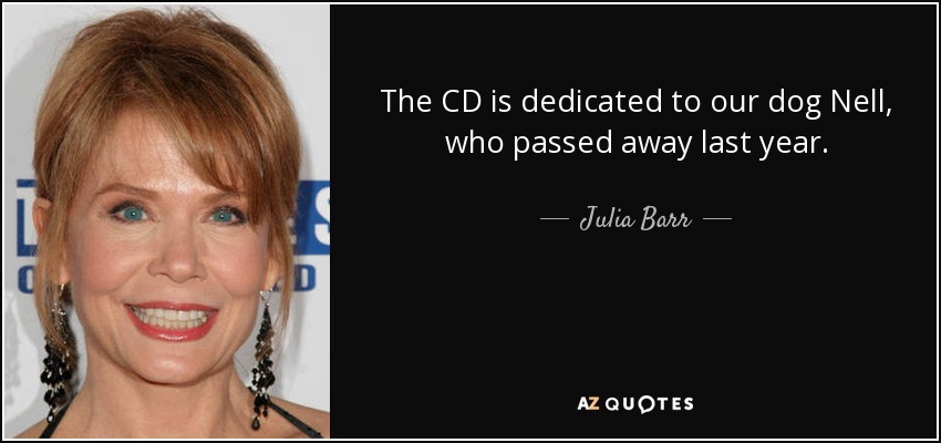 The CD is dedicated to our dog Nell, who passed away last year. - Julia Barr