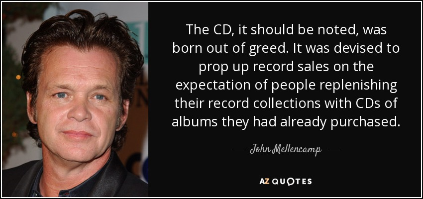 The CD, it should be noted, was born out of greed. It was devised to prop up record sales on the expectation of people replenishing their record collections with CDs of albums they had already purchased. - John Mellencamp