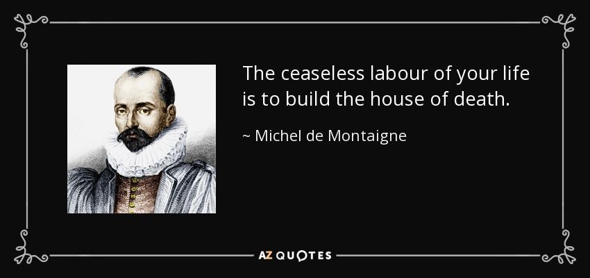 The ceaseless labour of your life is to build the house of death. - Michel de Montaigne