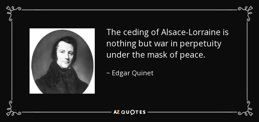 The ceding of Alsace-Lorraine is nothing but war in perpetuity under the mask of peace. - Edgar Quinet