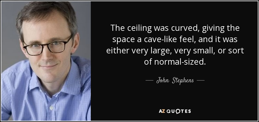 The ceiling was curved, giving the space a cave-like feel, and it was either very large, very small, or sort of normal-sized. - John  Stephens