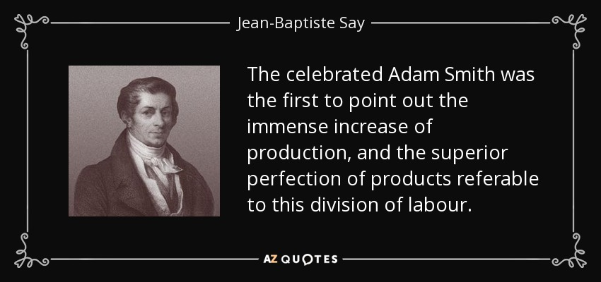 The celebrated Adam Smith was the first to point out the immense increase of production, and the superior perfection of products referable to this division of labour. - Jean-Baptiste Say
