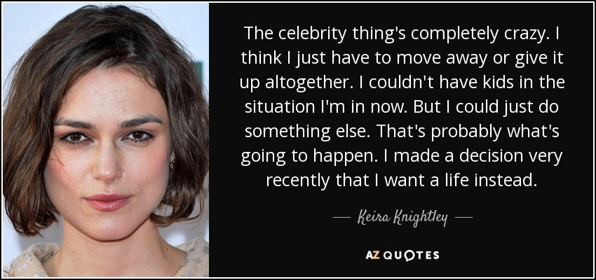 The celebrity thing's completely crazy. I think I just have to move away or give it up altogether. I couldn't have kids in the situation I'm in now. But I could just do something else. That's probably what's going to happen. I made a decision very recently that I want a life instead. - Keira Knightley