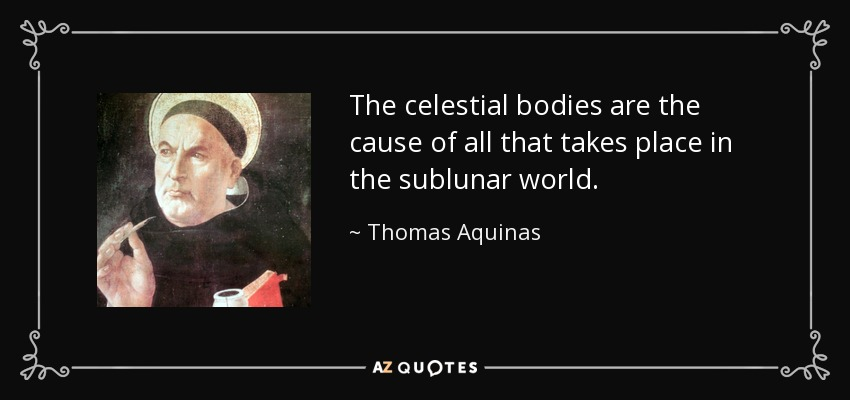 The celestial bodies are the cause of all that takes place in the sublunar world. - Thomas Aquinas