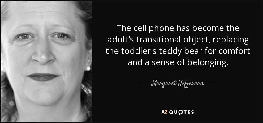 The cell phone has become the adult's transitional object, replacing the toddler's teddy bear for comfort and a sense of belonging. - Margaret Heffernan