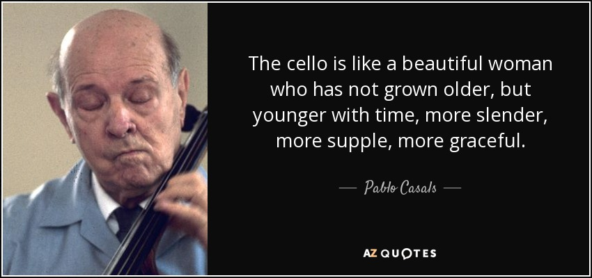 The cello is like a beautiful woman who has not grown older, but younger with time, more slender, more supple, more graceful. - Pablo Casals