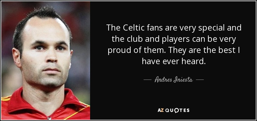 The Celtic fans are very special and the club and players can be very proud of them. They are the best I have ever heard. - Andres Iniesta
